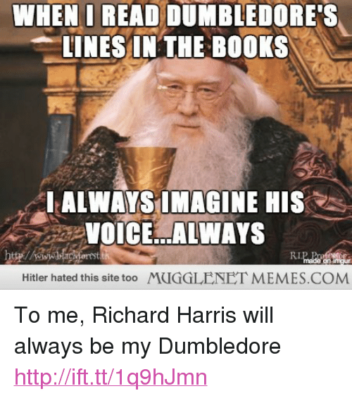 "richard harris: WHEN I READ DUMBLEDORE'S  LINES IN THE BOOKS  I ALWAYS IMAGINE HIS  VOICE ALWAYS  Hitler hated this site too  MUGGLENET MEMES.COM <p>To me, Richard Harris will always be my Dumbledore <a href=""http://ift.tt/1q9hJmn"">http://ift.tt/1q9hJmn</a></p>"