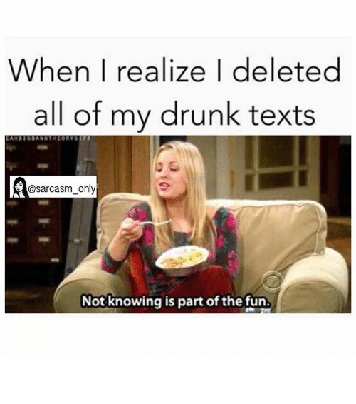 My Drunk Texts: When I realize I deleted  all of my drunk texts  d@sarcasm only  Not knowing is part of the fun. ⠀