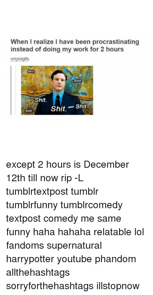 Procrastining: When I realize I have been procrastinating  instead of doing my work for 2 hours  only lolgifs:  Shit  Shit  Shit.  Shit  Shit.  Shit except 2 hours is December 12th till now rip -L tumblrtextpost tumblr tumblrfunny tumblrcomedy textpost comedy me same funny haha hahaha relatable lol fandoms supernatural harrypotter youtube phandom allthehashtags sorryforthehashtags illstopnow