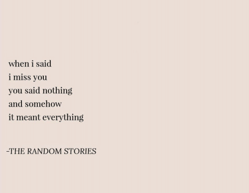 i miss you: when i said  i miss you  you said nothing  and somehow  it meant everything  -THE RANDOM STORIES