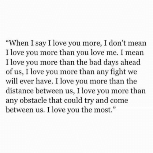 """Bad, Love, and I Love You: """"When I say I love you more, I don't mean  I love you more than you love me. I mean  I love you more than the bad days ahead  of us, I love you more than any fight we  will ever have. I love you more than the  distance between us, I love you more than  any obstacle that could try and come  between us. I love you the most.""""  5"""