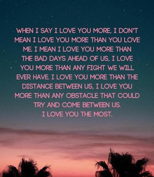 Bad, Love, and I Love You: WHEN I SAY I LOVE YOU MORE, I DON'T  MEAN I LOVE YOU MORE THAN YOU LOVE  ME. I MEAN I LOVE YOU MORE THAN  THE BAD DAYS AHEAD OF US, I LOVE  YOU MORE THAN ANY FIGHT WE WILL  EVER HAVE I LOVE YOU MORE THAN THE  DISTANCE BETWEEN US, I LOVE YOU  MORE THAN ANY OBSTACLE THAT COULD  TRY AND COME BETWEEN US.  I LOVE YOU THE MOST.