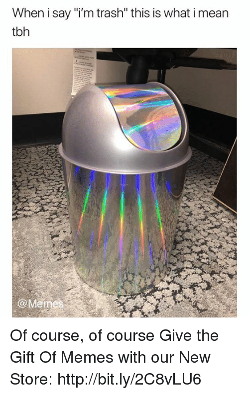 """Dank, Meme, and Memes: When i say """"i'm trash"""" this is what i mean  tbh  @Meme Of course, of course  Give the Gift Of Memes with our New Store: http://bit.ly/2C8vLU6"""