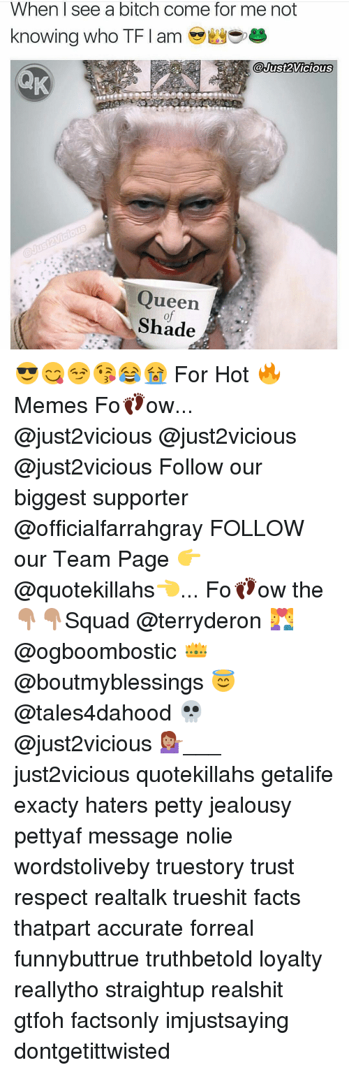Come For Me: When I see a bitch come for me not  knowing who TFI am  Just2Vicious  Queen  Shade 😎😋😏😘😂😭 For Hot 🔥Memes Fo👣ow... @just2vicious @just2vicious @just2vicious Follow our biggest supporter @officialfarrahgray FOLLOW our Team Page 👉 @quotekillahs👈... Fo👣ow the 👇🏽👇🏽Squad @terryderon 💑 @ogboombostic 👑 @boutmyblessings 😇 @tales4dahood 💀 @just2vicious 💁🏽___ just2vicious quotekillahs getalife exacty haters petty jealousy pettyaf message nolie wordstoliveby truestory trust respect realtalk trueshit facts thatpart accurate forreal funnybuttrue truthbetold loyalty reallytho straightup realshit gtfoh factsonly imjustsaying dontgetittwisted