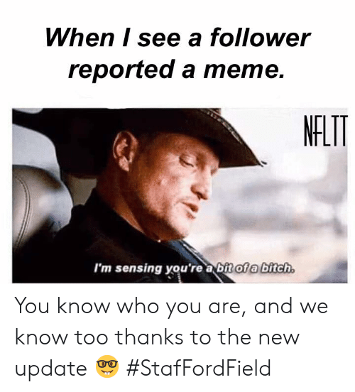Bitch, Memes, and 🤖: When I see a follower  reported a mете.  NFLT  I'm sensing you're a bitof a bitch You know who you are, and we know too thanks to the new update 🤓  #StafFordField