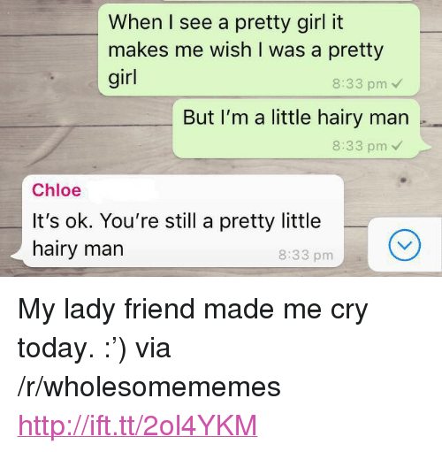 """Girl, Http, and Today: When I see a pretty girl it  makes me wish I was a pretty  girl  8:33 pm  But I'm a little hairy man .  8:33 pm  Chloe  It's ok. You're still a pretty little  hairy marn  8:33 pm <p>My lady friend made me cry today. :') via /r/wholesomememes <a href=""""http://ift.tt/2ol4YKM"""">http://ift.tt/2ol4YKM</a></p>"""
