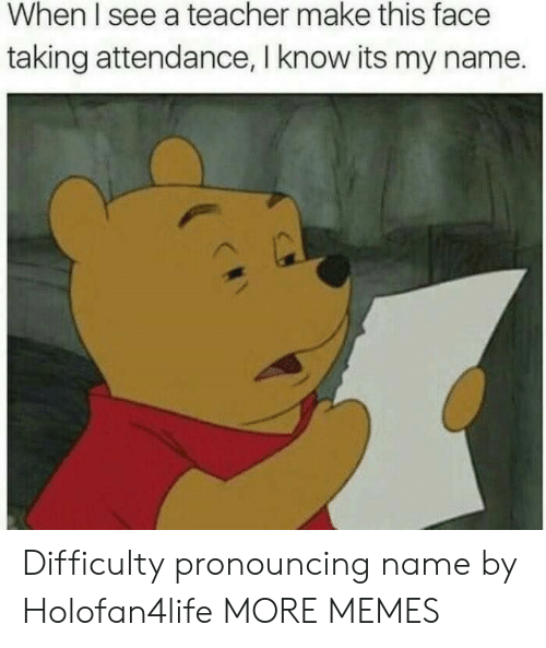 This Face: When I see a teacher make this face  taking attendance, I know its my name. Difficulty pronouncing name by Holofan4life MORE MEMES