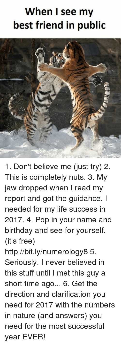 Memes, Pop, and Mets: When I see my  best friend in public 1. Don't believe me (just try) 2. This is completely nuts. 3. My jaw dropped when I read my report and got the guidance. I needed for my life success in 2017. 4. Pop in your name and birthday and see for yourself. (it's free)  http://bit.ly/numerology8 5. Seriously. I never believed in this stuff until I met this guy a short time ago... 6. Get the direction and clarification you need for 2017 with the numbers in nature (and answers) you need for the most successful year EVER!