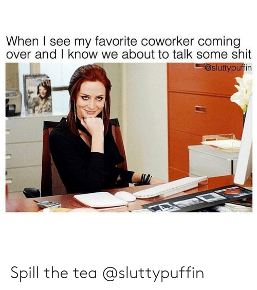 Girl Memes: When I see my favorite coworker coming  over and I know we about to talk some shit  -@sluttypuffin Spill the tea @sluttypuffin