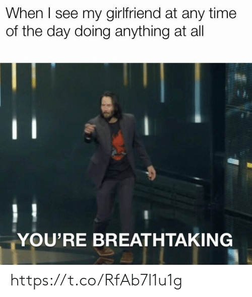 Memes, Time, and Girlfriend: When I see my girlfriend at any time  of the day doing anything at all  YOU'RE BREATHTAKING https://t.co/RfAb7l1u1g