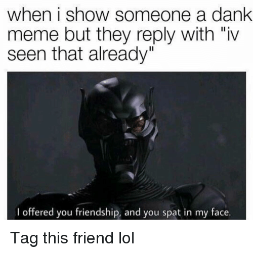 "Dank, Funny, and Lol: when i show someone a dank  meme but they reply with ""iv  seen that already""  I offered you friendship, and you spat in my face. Tag this friend lol"