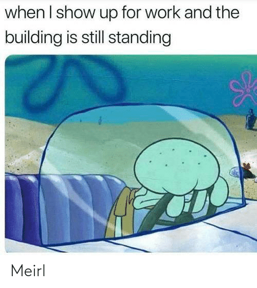 building: when I show up for work and the  building is still standing Meirl