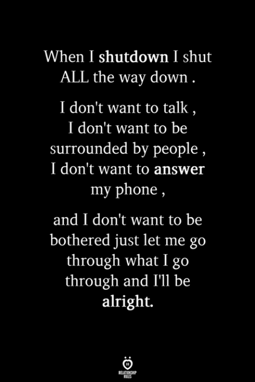 Shutdown: When I shutdown I shut  ALL the way down  I don't want to talk  I don't want to be  surrounded by people  I don't want to answer  my phone,  and I don't want to be  bothered just let me go  through what I go  through and I'll be  alright.