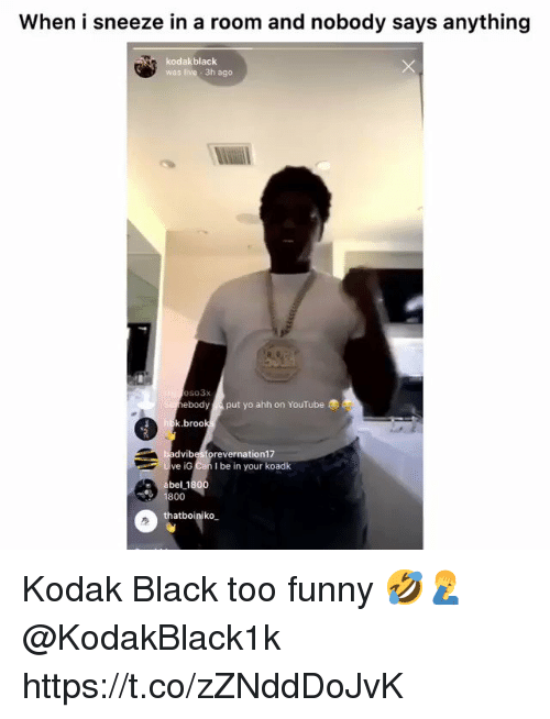 Funny, Yo, and youtube.com: When i sneeze in a room and nobody says anything  kodakblack  was live 3h ago  oso3x  ebody  put yo ahh on YouTube  k.broo  dvibesforevernation17  ve iG Can I be in your koadk  800  thatboiniko Kodak Black too funny 🤣🤦‍♂️ @KodakBlack1k https://t.co/zZNddDoJvK