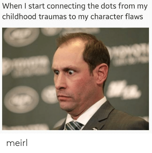 MeIRL, Character, and  Dots: When I start connecting the dots from my  childhood traumas to my character flaws meirl