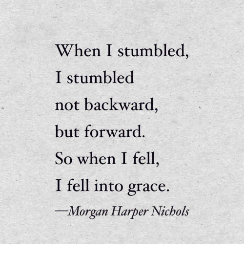 Grace, Morgan, and When: When I stumbled,  I stumbled  not backward,  but forward  So when I fell,  I fell into grace.  -Morgan Harper Nichols