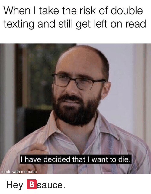 Texting, Double, and Still: When I take the risk of double  texting and still get left on read  I have decided that I want to die  made with mematic
