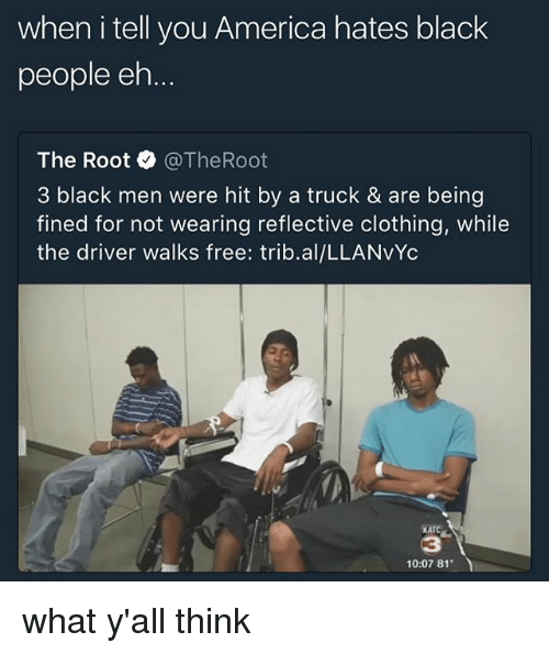 the roots: when i tell you America hates black  people eh  The Root·@TheRoot  3 black men were hit by a truck & are being  fined for not wearing reflective clothing, while  the driver walks free: trib.al/LLANvYc  KATC  3  10:07 81 what y'all think