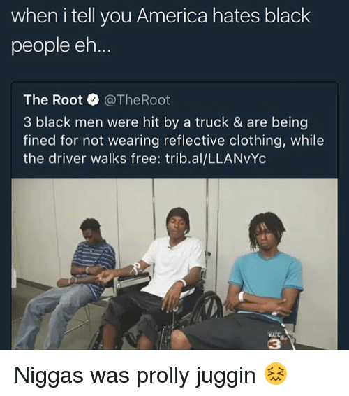 the roots: when i tell you America hates black  people eh  The Root @TheRoot  3 black men were hit by a truck & are being  fined for not wearing reflective clothing, while  the driver walks free: trib.al/LLANVYc  KATC  3 Niggas was prolly juggin 😖
