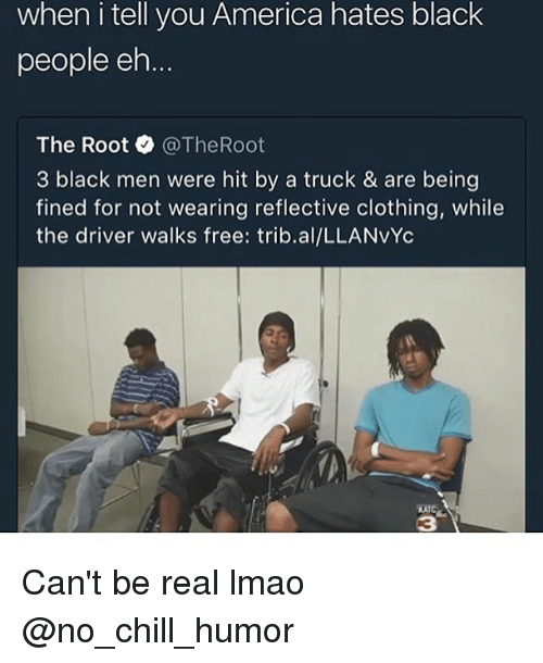 America, Chill, and Funny: when i tell you America hates black  people eh  The Root @TheRoot  3 black men were hit by a truck & are being  fined for not wearing reflective clothing, while  the driver walks free: trib.al/LLANvYc  KATC  3 Can't be real lmao @no_chill_humor