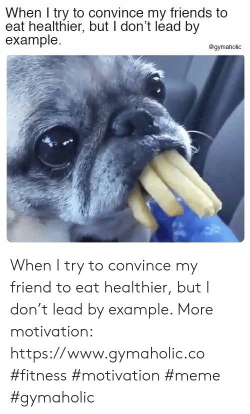 Friends, Meme, and Fitness: When I try to convince my friends to  eat healthier, but I don't lead by  example.  @gymaholic When I try to convince my friend to eat healthier, but I don't lead by example.  More motivation: https://www.gymaholic.co  #fitness #motivation #meme #gymaholic