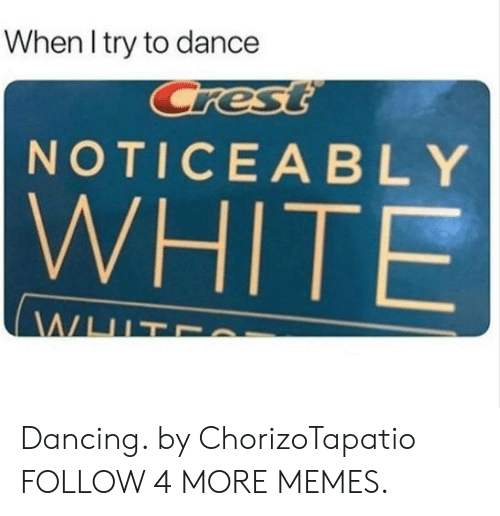 Noticeably: When I try to dance  Crest  NOTICEABLY  WHITE  WHIT Dancing. by ChorizoTapatio FOLLOW 4 MORE MEMES.