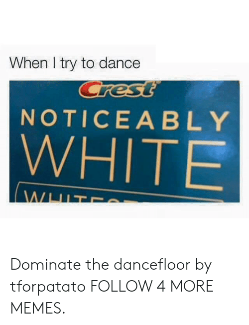 Noticeably: When I try to dance  Crest  NOTICEABLY  WHITE  WHIT Dominate the dancefloor by tforpatato FOLLOW 4 MORE MEMES.