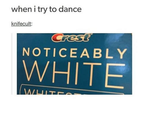 Noticeably: when i try to dance  knifecult  NOTICEABLY  WHITE
