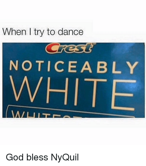 Noticeably: When I try to dance  NOTICEABLY  WHITE God bless NyQuil