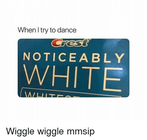 Memes, White, and Dance: When I try to dance  NOTICEABLY  WHITE Wiggle wiggle mmsip
