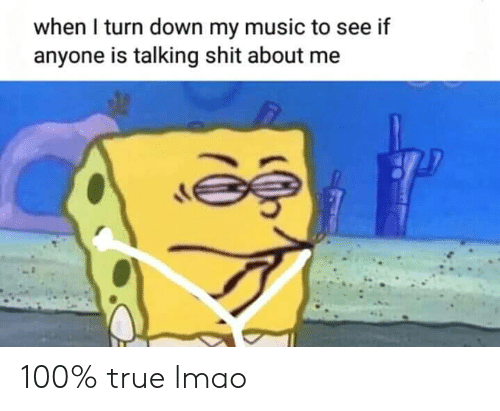 Lmao, Music, and Shit: when I turn down my music to see if  anyone is talking shit about me 100% true lmao