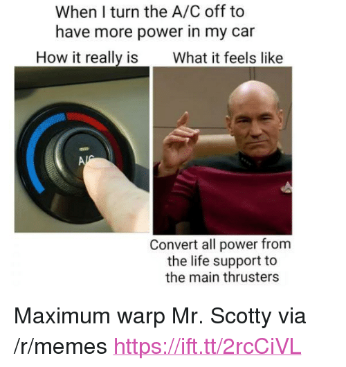 """Life, Memes, and Power: When I turn the A/C off to  have more power in my car  How it really is What it feels like  Convert all power from  the life support to  the main thrusters <p>Maximum warp Mr. Scotty via /r/memes <a href=""""https://ift.tt/2rcCiVL"""">https://ift.tt/2rcCiVL</a></p>"""