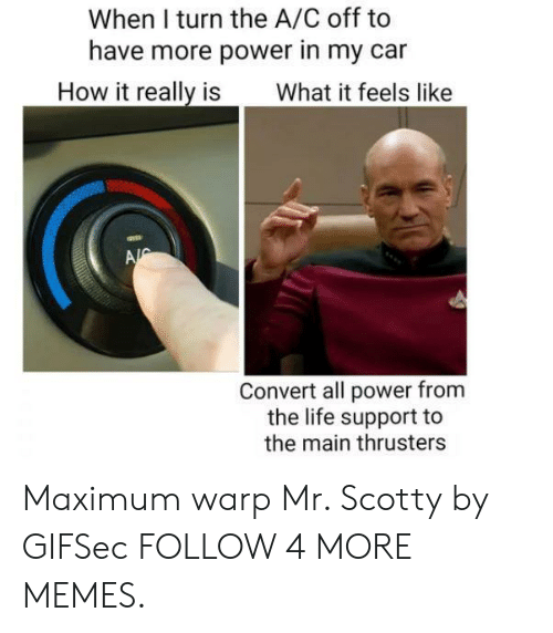scotty: When I turn the A/C off to  have more power in my car  How it really is  What it feels like  A  Convert all power from  the life support to  the main thrusters Maximum warp Mr. Scotty by GIFSec FOLLOW 4 MORE MEMES.