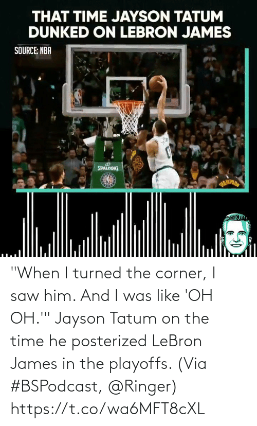 """Turned: """"When I turned the corner, I saw him. And I was like 'OH OH.'""""  Jayson Tatum on the time he posterized LeBron James in the playoffs.   (Via #BSPodcast, @Ringer)   https://t.co/wa6MFT8cXL"""