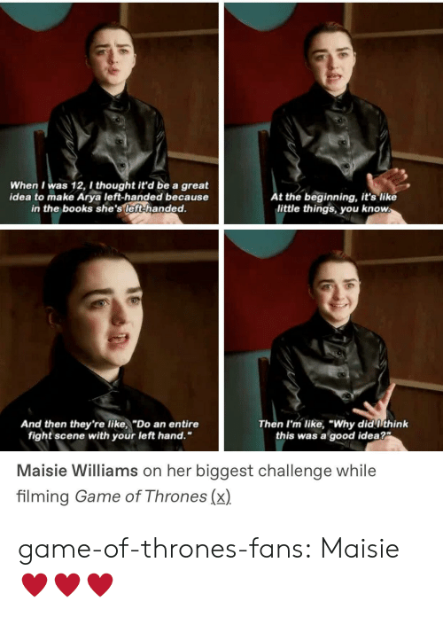 """Books, Game of Thrones, and Tumblr: When I was 12, I thought it'd be a great  idea to make Arya left-handed because  in the books she's left-handed.  t the beginning, it's like  little things you know  And then they're like,""""Do an entire  Then I'm like, """"Why did ithink  this was a good idea?  fight scene with your left hand.""""  Maisie Williams on her biggest challenge while  filming Game of Thrones (x) game-of-thrones-fans:  Maisie ♥️♥️♥️"""