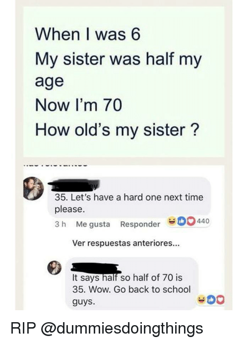 School, Wow, and Time: When I was 6  My sister was half my  age  Now I'm 70  How old's my sister?  35. Let's have a hard one next time  please.  3 h Me gusta Responder44  Ver respuestas anteriores...  It says halr so half of 70 is  35. Wow. Go back to school  guys. RIP @dummiesdoingthings