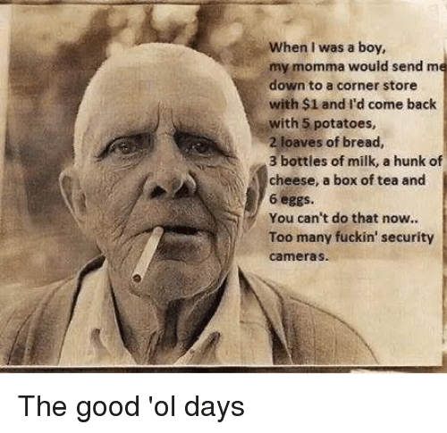 the good ol days: When I was a boy,  my momma would send me  down to a corner store  with $1 and I'd come back  with 5 potatoes,  2 loaves of bread,  3 bottles of milk, a hunk of  cheese, a box of tea and  6 eggs  You can't do that now..  Too many fuckin' security  cameras. The good 'ol days