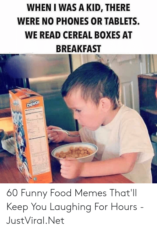 Boxes: WHEN I WAS A KID, THERE  WERE NO PHONES OR TABLETS  WE READ CEREAL BOXES AT  BREAKFAST  CRUNCH 60 Funny Food Memes That'll Keep You Laughing For Hours - JustViral.Net