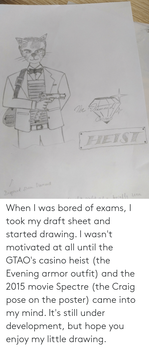 exams: When I was bored of exams, I took my draft sheet and started drawing. I wasn't motivated at all until the GTAO's casino heist (the Evening armor outfit) and the 2015 movie Spectre (the Craig pose on the poster) came into my mind. It's still under development, but hope you enjoy my little drawing.