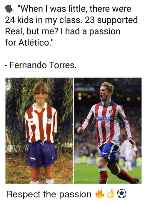 "Fernando Torres: ""When I was little, there were  24 kids in my class. 23 supported  Real, but me? I had a passion  for Atlético.""  Fernando Torres  D OF FIRE Respect the passion 🔥👌⚽️"