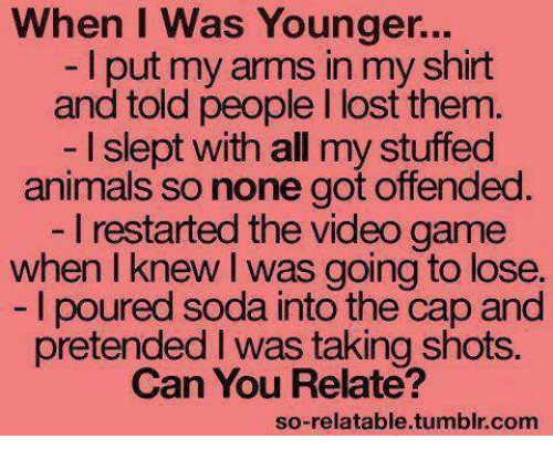 Animals, Anime, and Funny: When I was Younger...  I put my in myshirt  and told people l lost them.  I slept with all my stuffed  animals so none got offended  l restarted the video game  when I knew was going to lose.  poured soda into the cap and  pretended I was taking shots.  Can You Relate?  so-relatable tumblr com