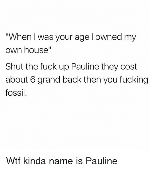 "Fucking, Wtf, and Fossil: ""When I was your age l owned my  own house""  Shut the fuck up Pauline they cost  about 6 grand back then you fucking  fossil. Wtf kinda name is Pauline"