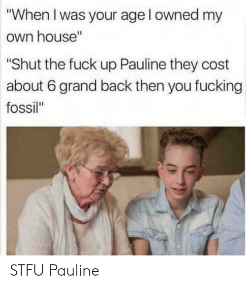 """Fossil: """"When I was your age l owned my  own house""""  Shut the fuck up Pauline they cost  about 6 grand back then you fucking  fossil"""" STFU Pauline"""
