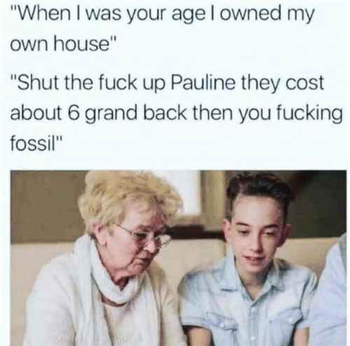 """Fossil: """"When I was your age l owned my  own house""""  """"Shut the fuck up Pauline they cost  about 6 grand back then you fucking  fossil"""""""