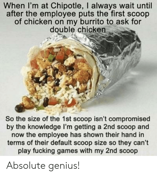 Chipotle, Fucking, and Chicken: When I'm at Chipotle, I always wait until  after the employee puts the first scoop  of chicken on my burrito to ask for  double chicken  So the size of the 1st scoop isn't compromised  by the knowledge I'm getting a 2nd scoop and  now the employee has shown their hand in  terms of their default scoop size so they can't  play fucking games with my 2nd scoop Absolute genius!