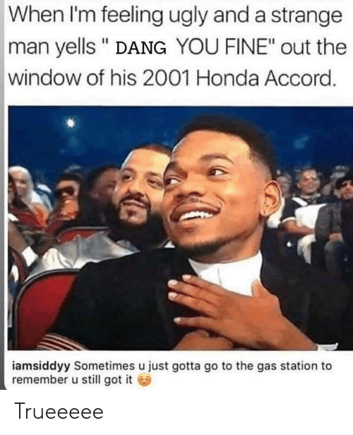 """Honda, Ugly, and Gas Station: When I'm feeling ugly and a strange  man yells """" DANG YOU FINE"""" out the  window of his 2001 Honda Accord.  iamsiddyy Sometimes u just gotta go to the gas station to  remember u still got it Trueeeee"""