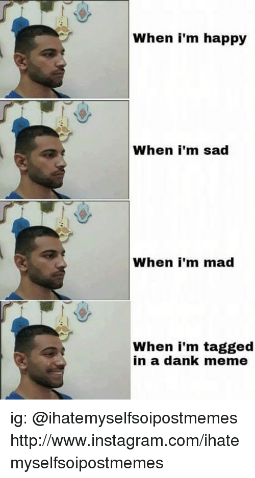 Dank Memees: When i'm happy  When i'm sad  When I'm mad  When i'm tagged  in a dank meme ig: @ihatemyselfsoipostmemes http://www.instagram.com/ihatemyselfsoipostmemes