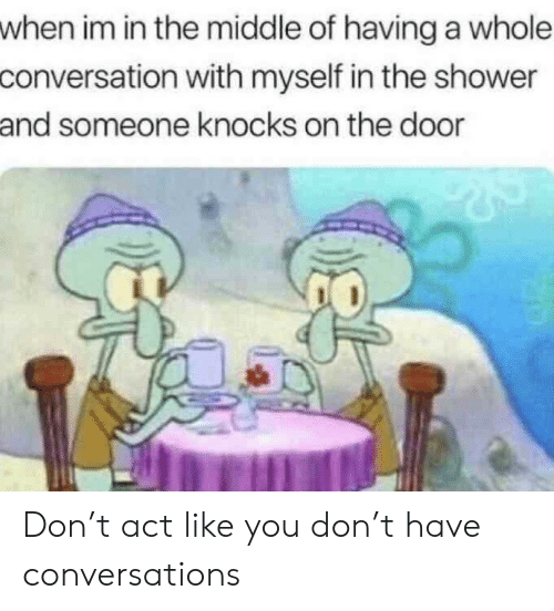 In The Shower: when im in the middle of having a whole  conversation with myself in the shower  and someone knocks on the door Don't act like you don't have conversations