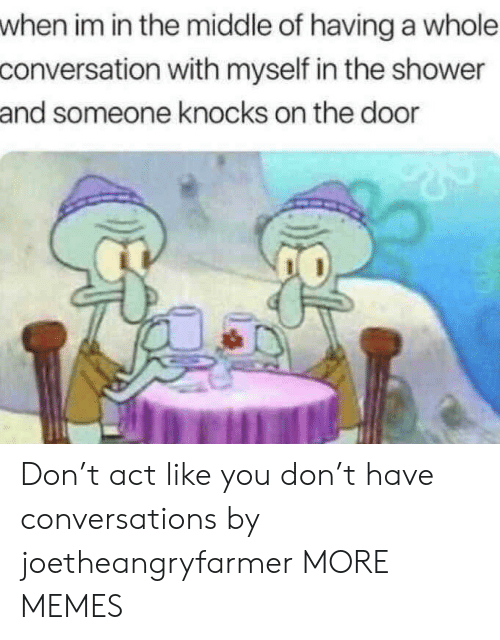 In The Shower: when im in the middle of having a whole  conversation with myself in the shower  and someone knocks on the door Don't act like you don't have conversations by joetheangryfarmer MORE MEMES