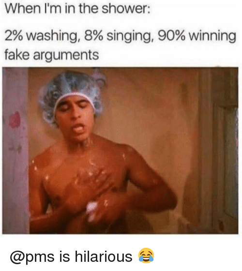 Fake, Memes, and Shower: When I'm in the shower:  2% washing, 8% singing, 90% winning  fake arguments @pms is hilarious 😂